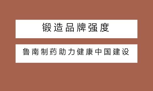 锻造品牌强度 鲁南制药助力健康中国建设