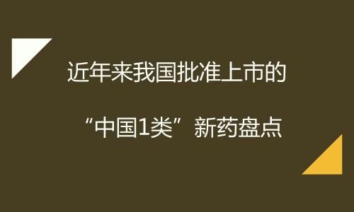 """近年来我国批准上市的""""中国1类""""新药盘点"""