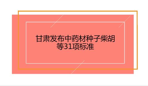甘肃发布中药材种子柴胡等31项标准