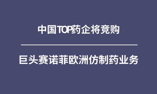 中国TOP药企将竞购巨头赛诺菲欧洲仿制药业务