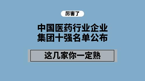 中国医药行业企业集团十强名单公布 这几家你一定熟