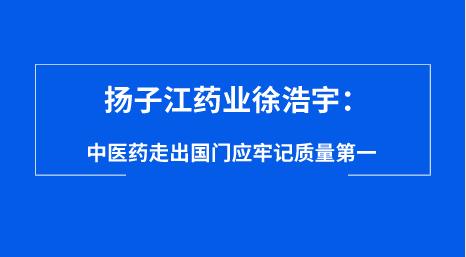 扬子江药业徐浩宇:中医药走出国门应牢记质量第一
