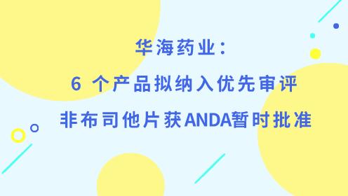 华海药业:6个产品拟纳入优先审评 非布司他片获ANDA暂时批准