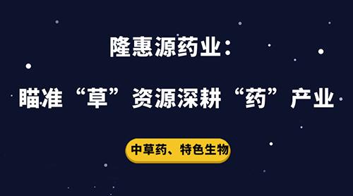 """隆惠源药业:瞄准""""草""""资源深耕""""药""""产业"""