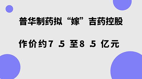"""普华制药拟""""嫁""""吉药控股 作价约7.5至8.5亿元"""