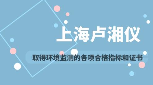 上海卢湘仪取得环境监测的各项合格指标和证书