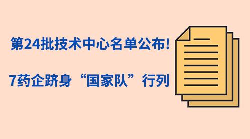 """第24批技术中心名单公布!7药企跻身""""国家队""""行列"""