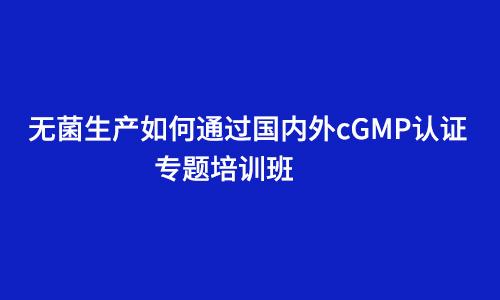 """关于举办""""无菌生产如何通过国内外cGMP认证""""专题培训班的通知"""