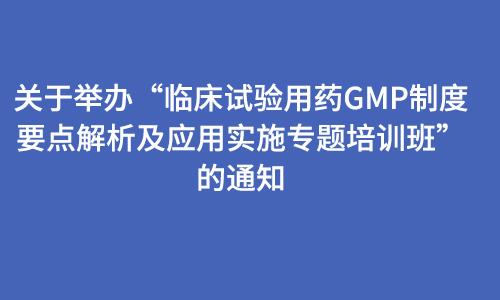 """关于举办""""临床试验用药GMP制度要点解析及应用实施专题培训班""""的通知"""