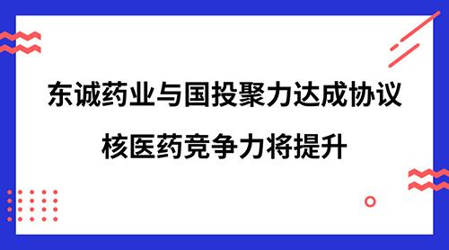 东诚药业与国投聚力达成协议 核医药竞争力将提升
