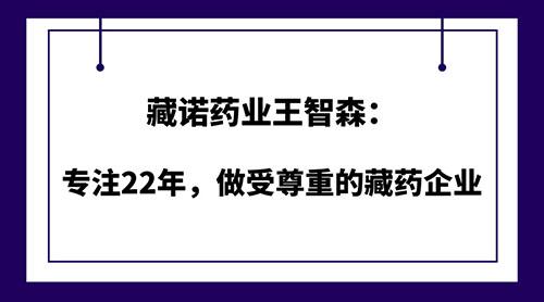 藏诺药业王智森:专注22年,做受尊重的藏药企业