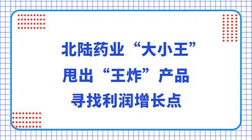 """北陆药业""""大小王""""甩出""""王炸""""产品 寻找利润增长点"""