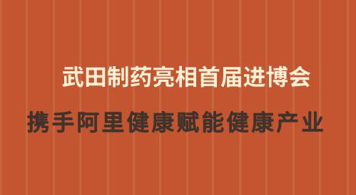 武田制药亮相首届进博会 携手阿里健康赋能健康产业