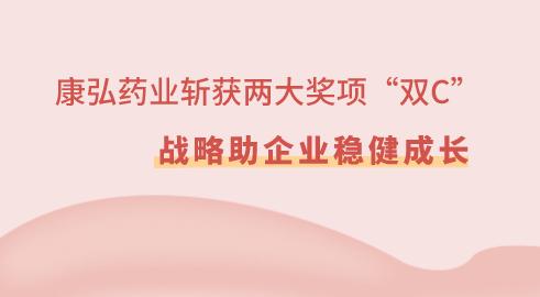 """康弘药业斩获两大奖项""""双C"""" 战略助企业稳健成长"""